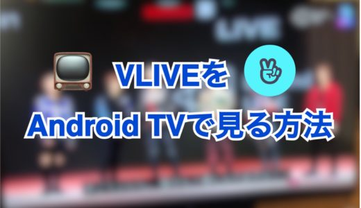 【VLIVE】スマートTV(Android TV)での登録方法
